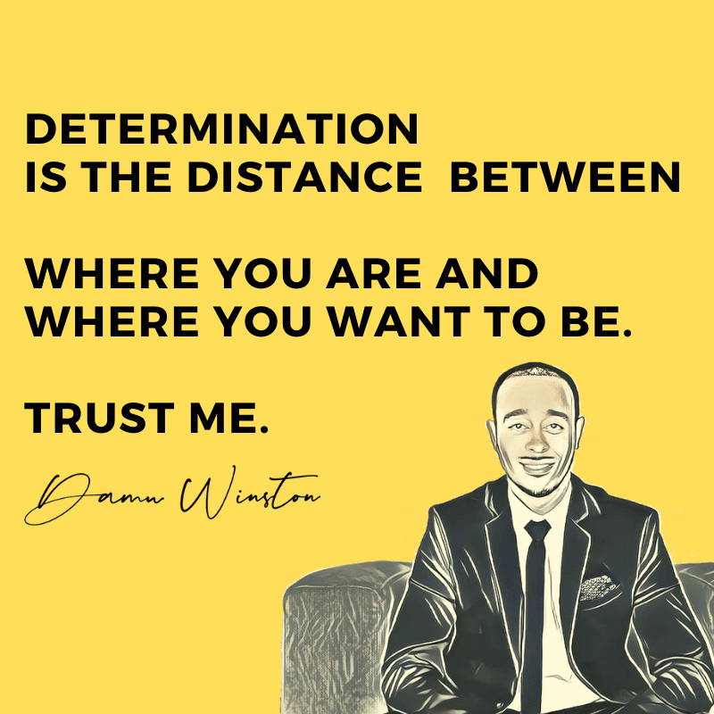 Determination is the distance between where you are and where you want to be.