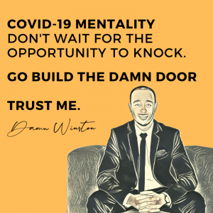 Covid-19 Mentality: Don't wait for the opportunity to knock. Go build the damn door.
